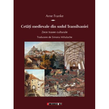 Cetăți medievale din sudul Transilvaniei - Zece trasee culturale Traducere de Simona Mihalache
