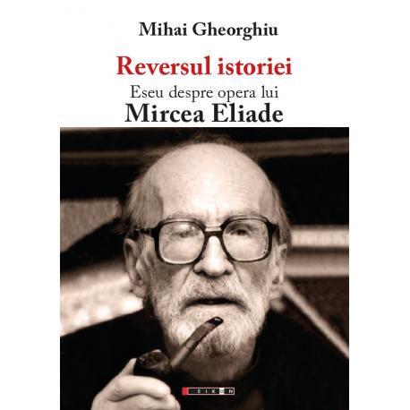 Reversul istoriei. Eseu despre opera lui Mircea Eliade - Ediția a II-a