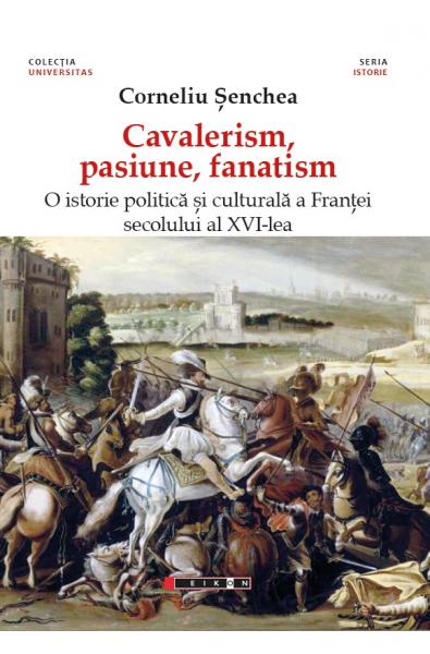 Cavalerism, pasiune, fanatism. O istorie politică a Franței secolului al XVI-lea