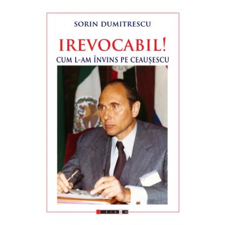 IREVOCABIL! Cum l-am învins pe Ceaușescu