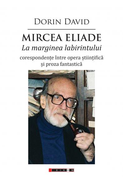 Mircea Eliade - La marginea labirintului - corespondențe între opera științifică și proza fantastică