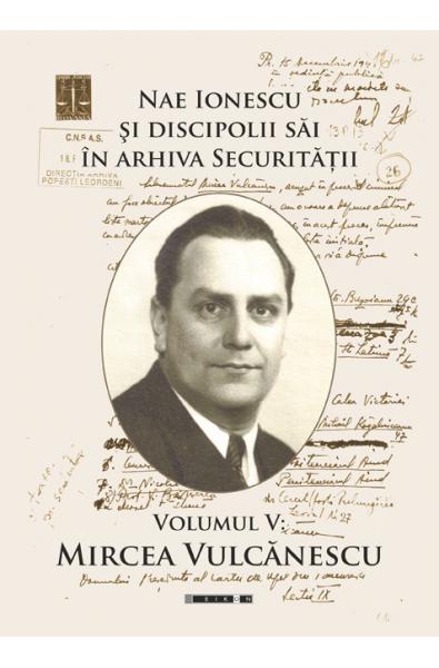 Nae Ionescu şi discipolii săi în arhiva Securităţii. Volumul V: Mircea Vulcănescu