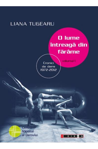 O lume întreagă din fărâme, volumul I - Cronici de dans 1972 -2012. Ediția a II-a