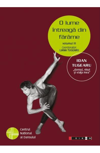 """O lume întreagă din fărâme, volumul III - IOAN TUGEARU """"dansul, visul și viața mea"""""""