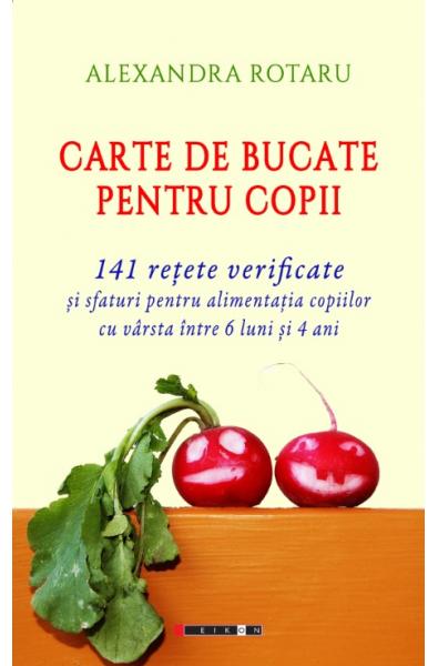 Carte de bucate pentru copii - 141 rețete verificate și sfaturi pentru alimentația copiilor cu vârsta între 6 luni și 4 ani