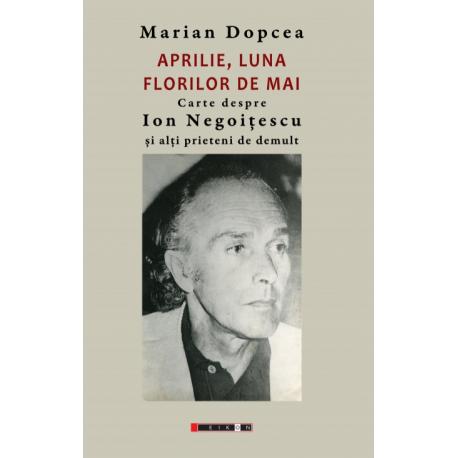 Aprilie, luna florilor de mai - Carte despre Ion Negoițescu și alți prieteni de demult
