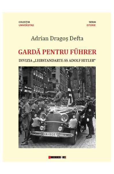 """Gardă pentru Führer - Divizia """"Leibstandarte-SS Adolf Hitler"""". Prefață de Silviu Miloiu - Ediția a-II-a, revăzută și adăugită"""