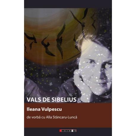 Vals de Sibelius. Ileana Vulpescu de vorbă cu Alla Stâncaru-Luncă