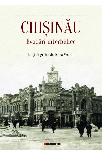CHIȘINĂU. Evocări interbelice (Ediţie îngrijită de Diana Vrabie)
