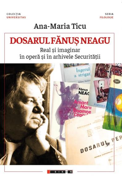 Dosarul Fănuș Neagu - Real și imaginar în operă și în arhivele Securității