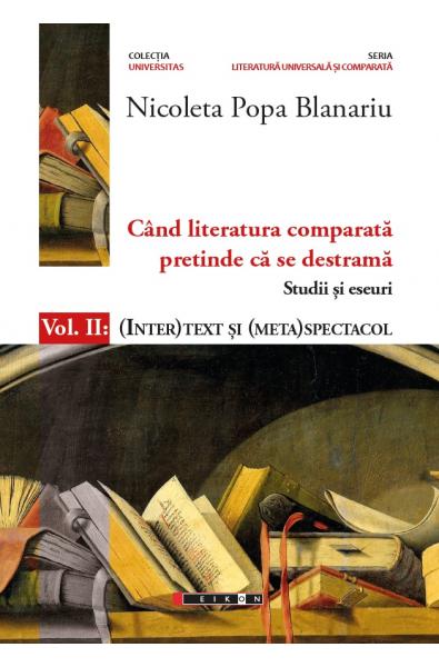 Când literatura comparată pretinde că se destramă – Studii și eseuri – Vol. II : (INTER)TEXT ȘI (META)SPECTACOL