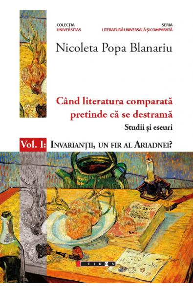 Când literatura comparată pretinde că se destramă – Studii și eseuri – Vol. I : Invarianții, un fir al Ariadnei?