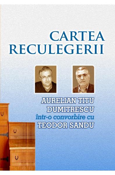 Cartea reculegerii - Aurelian Titu Dumitrescu într-o convorbire cu Teodor Sandu