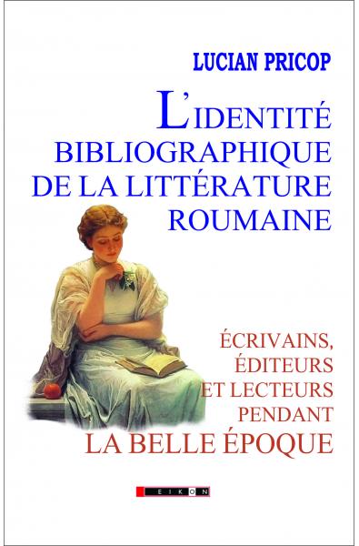 L identité bibliographique de la littérature roumaine: écrivains, éditeurs et lecteurs pendant la Belle Époque