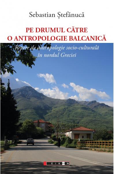 Pe drumul către o antropologie balcanică - Repere de antropologie socio-culturală în nordul Greciei
