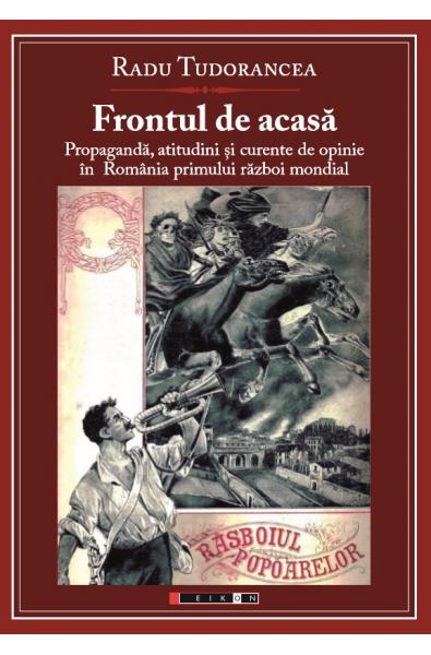 Frontul de acasa - Propagandă, atitudini și curente de opinie în România Primului Război Mondial