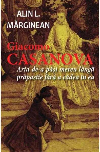 Giacomo Casanova - Arta de a păși mereu lângă prăpastie fără a cădea în ea