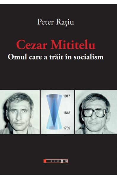 Cezar Mititelu. Omul care a trăit în socialism