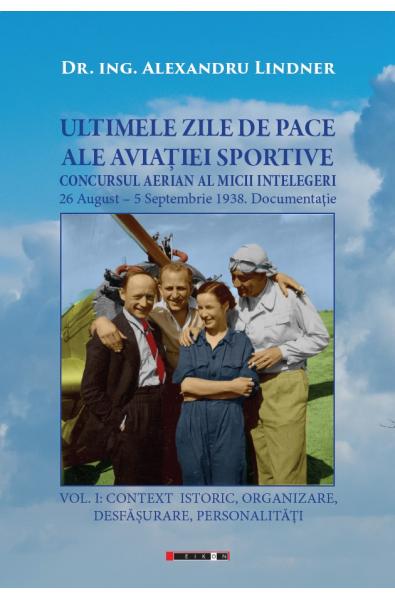 ULTIMELE ZILE DE PACE ALE AVIAȚIEI SPORTIVE. Vol. I - CONTEXT ISTORIC, ORGANIZARE, DESFĂȘURARE, PERSONALITĂȚI