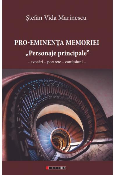 "Pro‑Eminența Memoriei sau ""Personaje principale"" Evocări – Portrete – Confesiuni"
