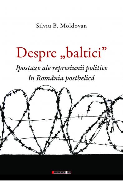 """Despre """"baltici"""". Ipostaze ale represiunii politice în România postbelică"""