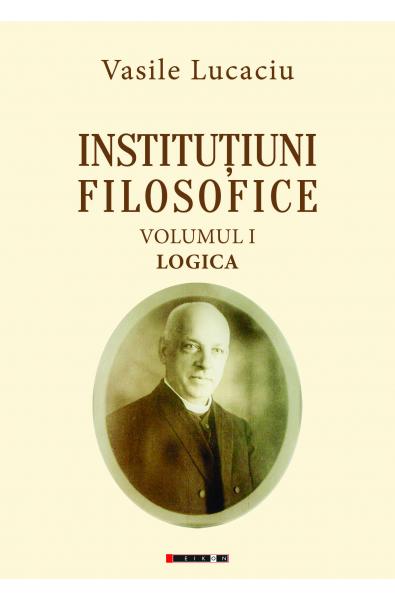 Instituțiuni filosofice (Vol. I + II + III) Ediție îngrijită și cuvânt înainte de Vianu Mureșan