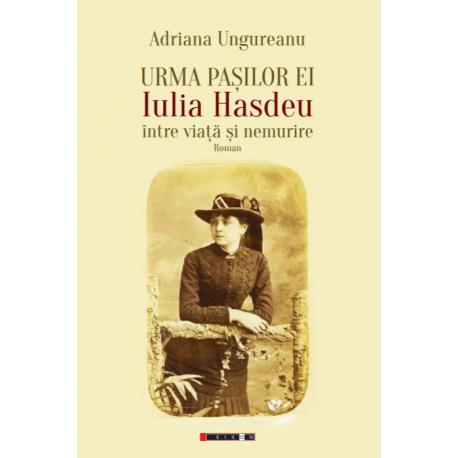 Urma pașilor ei - Iulia Hasdeu - Între viață și nemurire