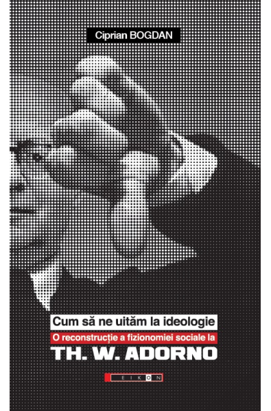 Cum să ne uităm la ideologie - O reconstrucție a fizionomiei sociale la Th. W. Adorno