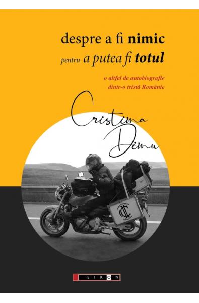 Despre a fi nimic pentru a putea fi totul O altfel de autobiografie dintr-o tristă Românie